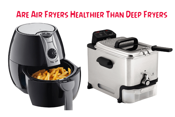 Are Air Fryers Healthier Than Deep Fryers
